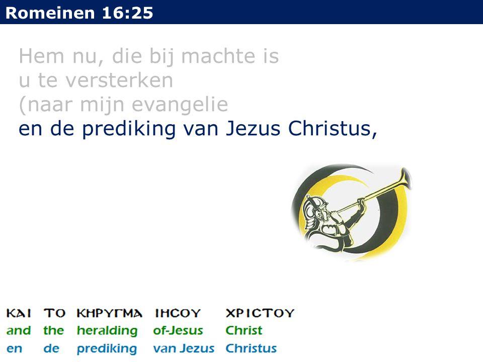 Hem nu, die bij machte is u te versterken (naar mijn evangelie en de prediking van Jezus Christus, Romeinen 16:25