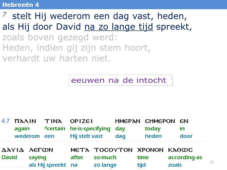 33 Hebreeën 4 7 stelt Hij wederom een dag vast, heden, als Hij door David na zo lange tijd spreekt, zoals boven gezegd werd: Heden, indien gij zijn st