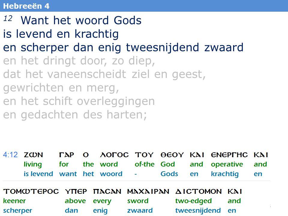 45 Hebreeën 4 12 Want het woord Gods is levend en krachtig en scherper dan enig tweesnijdend zwaard en het dringt door, zo diep, dat het vaneenscheidt