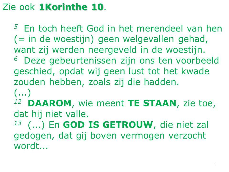 6 1Korinthe 10 Zie ook 1Korinthe 10. 5 En toch heeft God in het merendeel van hen (= in de woestijn) geen welgevallen gehad, want zij werden neergevel