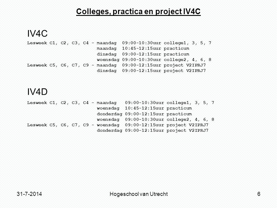 31-7-2014Hogeschool van Utrecht6 Colleges, practica en project IV4C Lesweek C1, C2, C3, C4 - maandag 09:00-10:30uur college1, 3, 5, 7 maandag 10:45-12:15uur practicum dinsdag 09:00-12:15uur practicum woensdag 09:00-10:30uur college2, 4, 6, 8 Lesweek C5, C6, C7, C9 - maandag 09:00-12:15uur project V2IPRJ7 dinsdag 09:00-12:15uur project V2IPRJ7 Lesweek C1, C2, C3, C4 - maandag 09:00-10:30uur college1, 3, 5, 7 woensdag 10:45-12:15uur practicum donderdag 09:00-12:15uur practicum woensdag 09:00-10:30uur college2, 4, 6, 8 Lesweek C5, C6, C7, C9 - woensdag 09:00-12:15uur project V2IPRJ7 donderdag 09:00-12:15uur project V2IPRJ7 IV4C IV4D