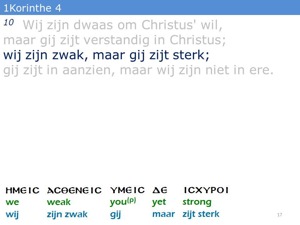1Korinthe 4 10 Wij zijn dwaas om Christus' wil, maar gij zijt verstandig in Christus; wij zijn zwak, maar gij zijt sterk; gij zijt in aanzien, maar wi