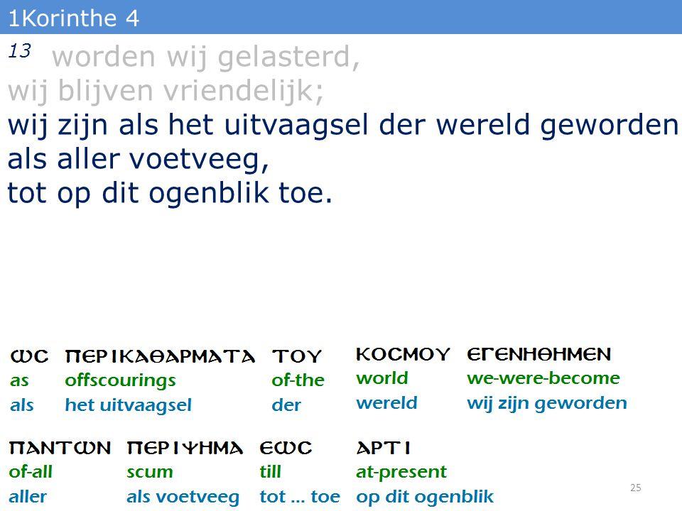 1Korinthe 4 13 worden wij gelasterd, wij blijven vriendelijk; wij zijn als het uitvaagsel der wereld geworden als aller voetveeg, tot op dit ogenblik