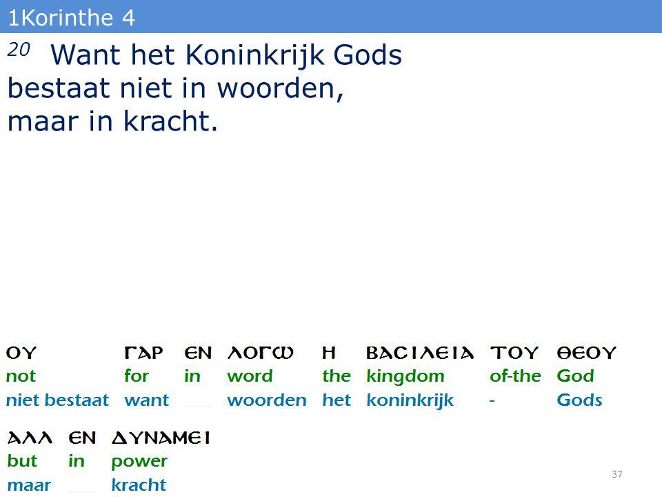 1Korinthe 4 20 Want het Koninkrijk Gods bestaat niet in woorden, maar in kracht. 37