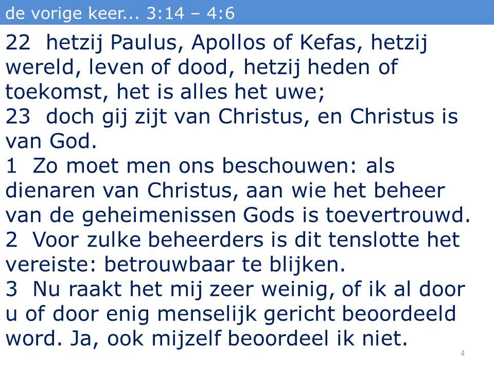 de vorige keer... 3:14 – 4:6 22 hetzij Paulus, Apollos of Kefas, hetzij wereld, leven of dood, hetzij heden of toekomst, het is alles het uwe; 23 doch