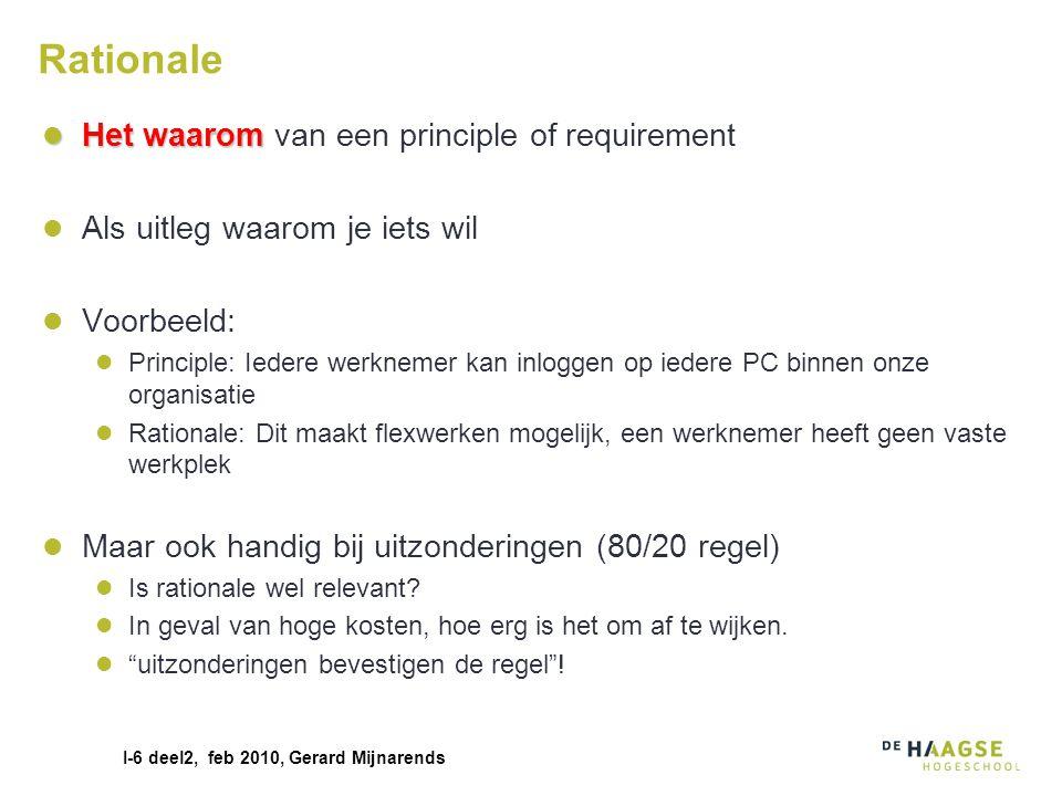I-6 deel2, feb 2010, Gerard Mijnarends Rationale Het waarom Het waarom van een principle of requirement Als uitleg waarom je iets wil Voorbeeld: Princ