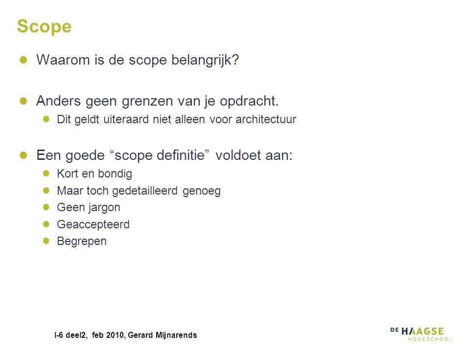 I-6 deel2, feb 2010, Gerard Mijnarends Scope Waarom is de scope belangrijk? Anders geen grenzen van je opdracht. Dit geldt uiteraard niet alleen voor