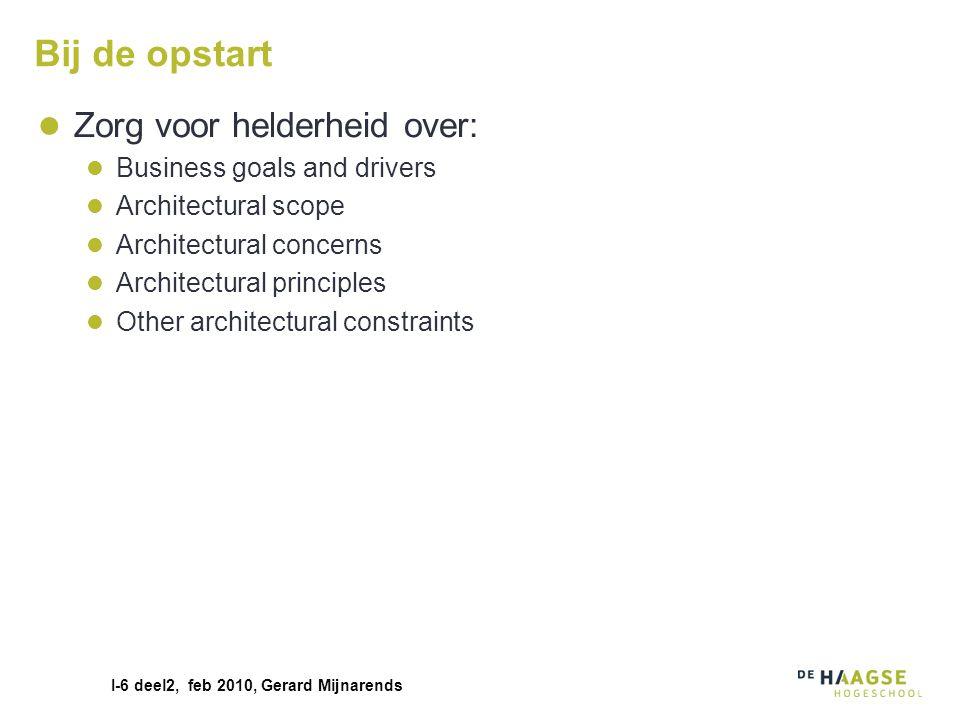 I-6 deel2, feb 2010, Gerard Mijnarends Bij de opstart Zorg voor helderheid over: Business goals and drivers Architectural scope Architectural concerns