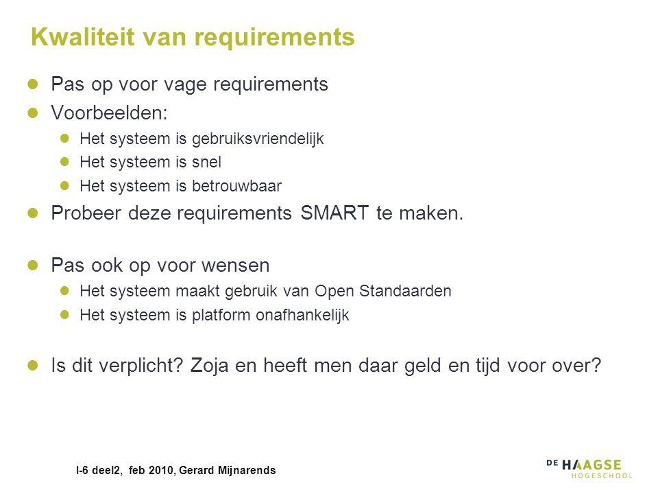 I-6 deel2, feb 2010, Gerard Mijnarends Kwaliteit van requirements Pas op voor vage requirements Voorbeelden: Het systeem is gebruiksvriendelijk Het sy