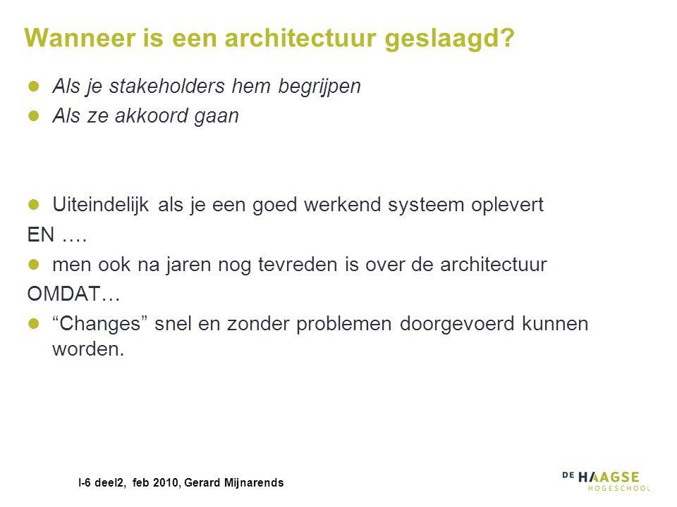 I-6 deel2, feb 2010, Gerard Mijnarends Wanneer is een architectuur geslaagd? Als je stakeholders hem begrijpen Als ze akkoord gaan Uiteindelijk als je