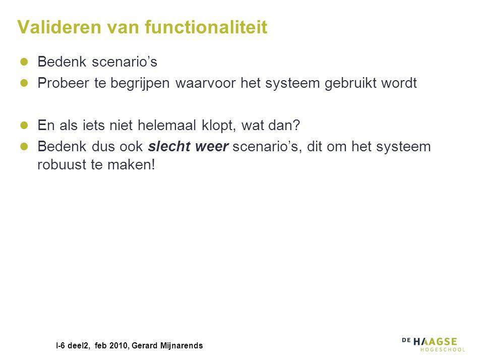 I-6 deel2, feb 2010, Gerard Mijnarends Valideren van functionaliteit Bedenk scenario's Probeer te begrijpen waarvoor het systeem gebruikt wordt En als