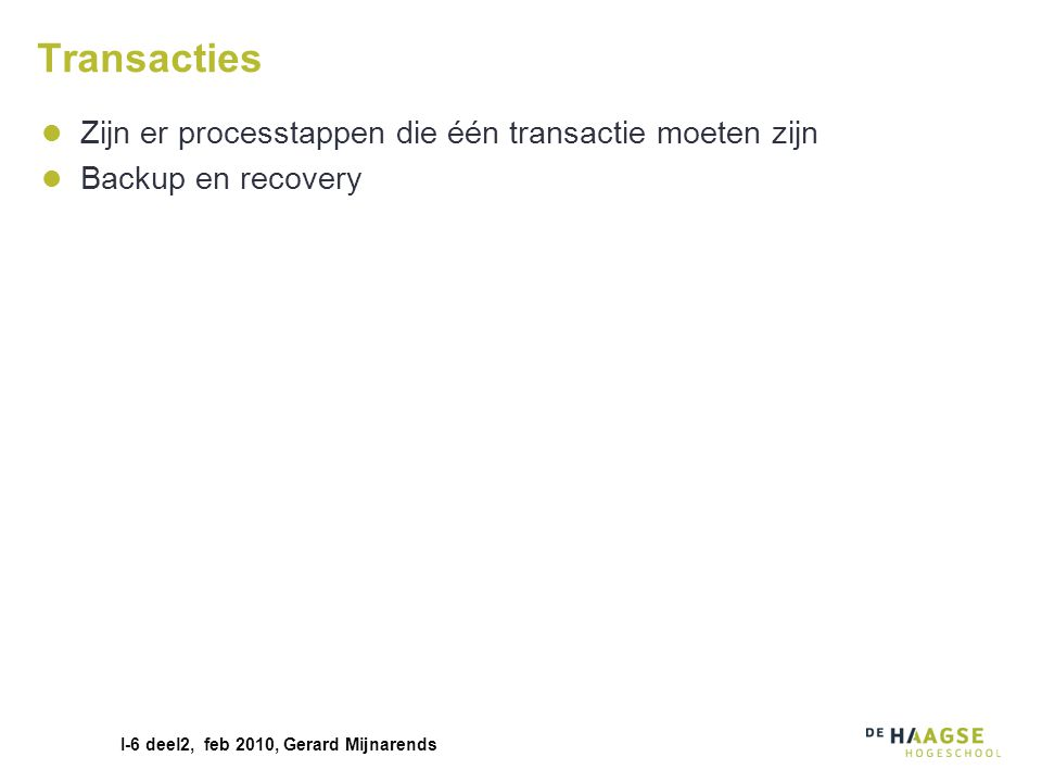 I-6 deel2, feb 2010, Gerard Mijnarends Transacties Zijn er processtappen die één transactie moeten zijn Backup en recovery