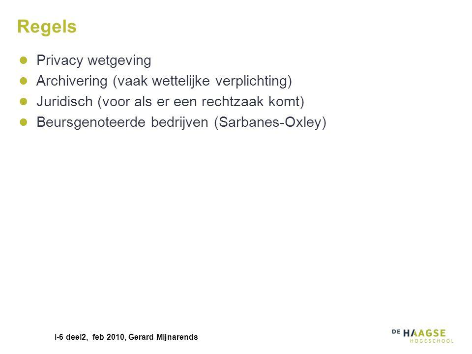 I-6 deel2, feb 2010, Gerard Mijnarends Regels Privacy wetgeving Archivering (vaak wettelijke verplichting) Juridisch (voor als er een rechtzaak komt)