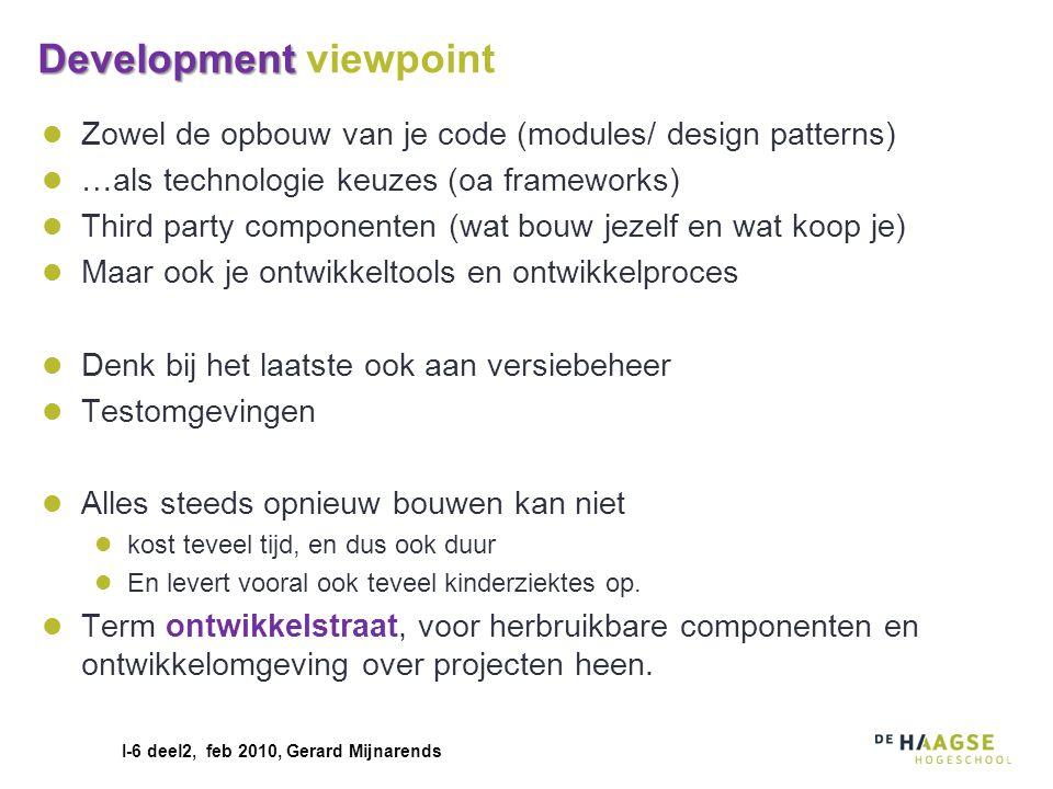 I-6 deel2, feb 2010, Gerard Mijnarends Development Development viewpoint Zowel de opbouw van je code (modules/ design patterns) …als technologie keuze