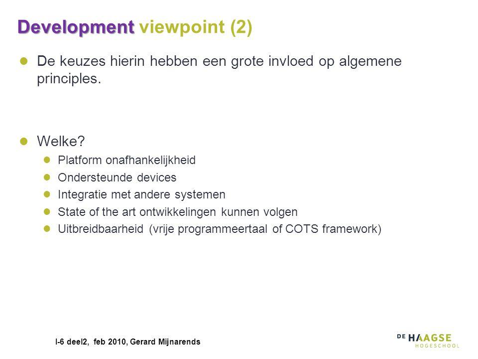 I-6 deel2, feb 2010, Gerard Mijnarends Development Development viewpoint (2) De keuzes hierin hebben een grote invloed op algemene principles. Welke?