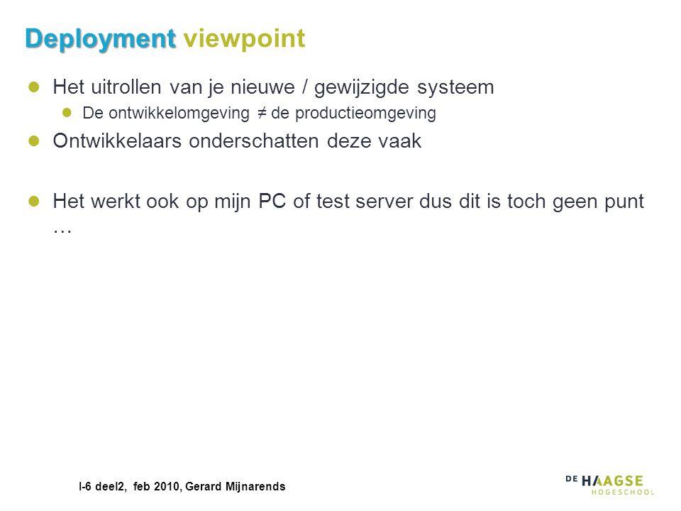 I-6 deel2, feb 2010, Gerard Mijnarends Deployment Deployment viewpoint Het uitrollen van je nieuwe / gewijzigde systeem De ontwikkelomgeving ≠ de prod