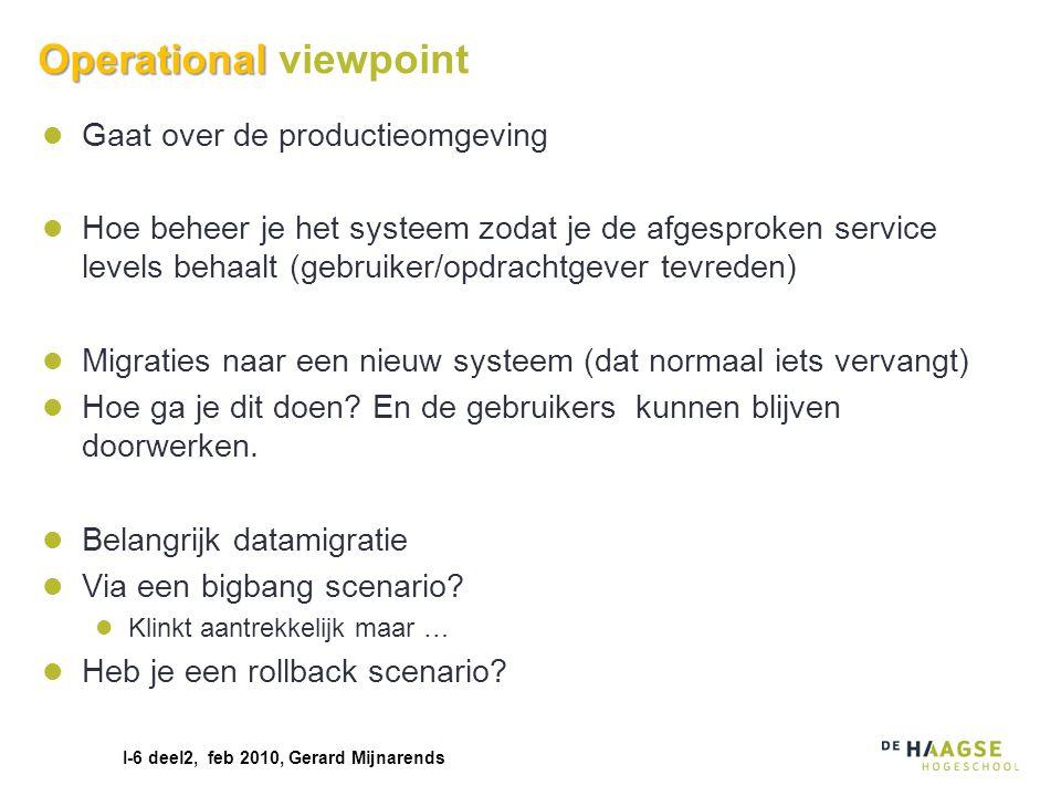 I-6 deel2, feb 2010, Gerard Mijnarends Operational Operational viewpoint Gaat over de productieomgeving Hoe beheer je het systeem zodat je de afgespro