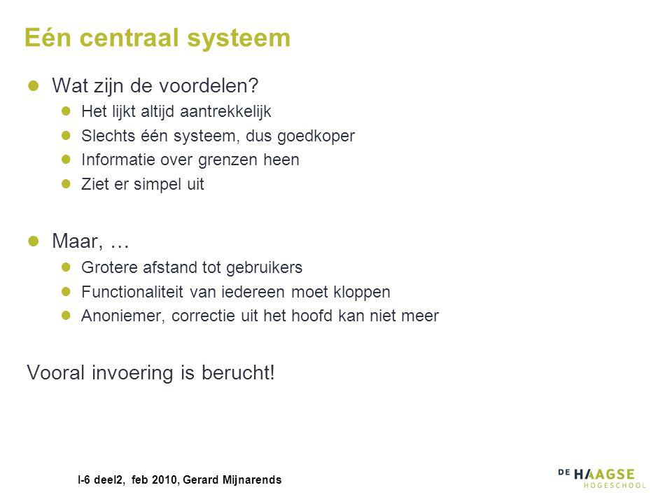 I-6 deel2, feb 2010, Gerard Mijnarends Eén centraal systeem Wat zijn de voordelen? Het lijkt altijd aantrekkelijk Slechts één systeem, dus goedkoper I