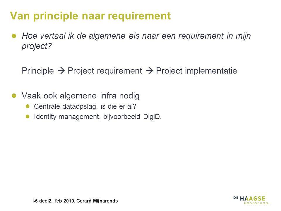 I-6 deel2, feb 2010, Gerard Mijnarends Van principle naar requirement Hoe vertaal ik de algemene eis naar een requirement in mijn project? Principle 