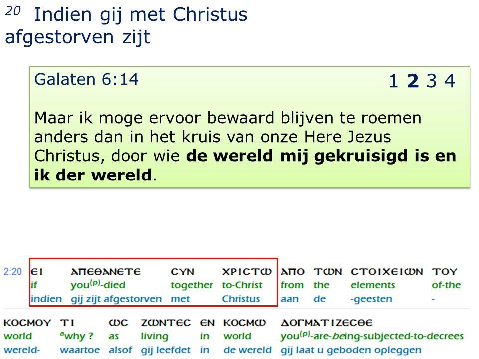 22 20 Indien gij met Christus afgestorven zijt Galaten 6:14 Maar ik moge ervoor bewaard blijven te roemen anders dan in het kruis van onze Here Jezus Christus, door wie de wereld mij gekruisigd is en ik der wereld.