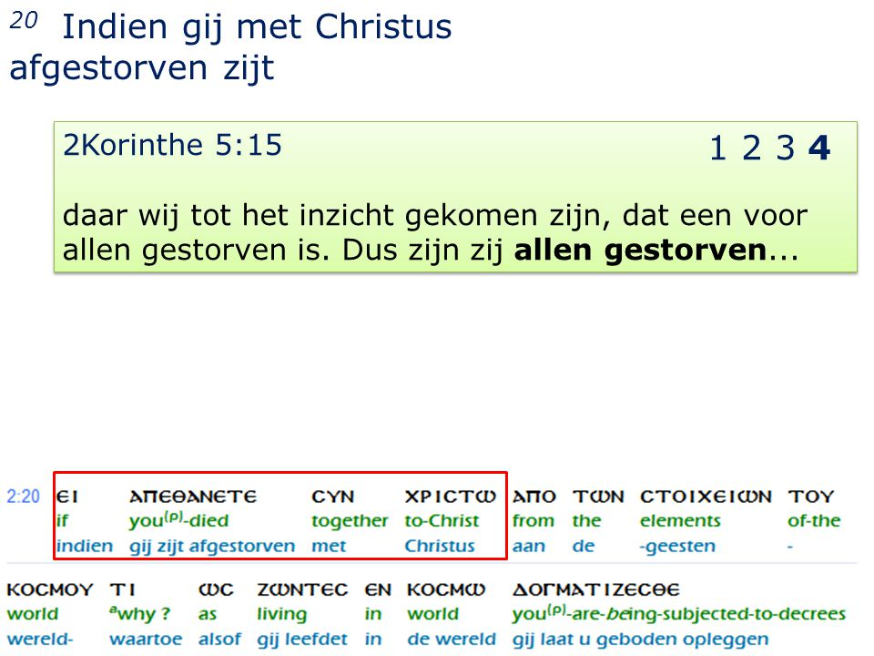 24 20 Indien gij met Christus afgestorven zijt 2Korinthe 5:15 daar wij tot het inzicht gekomen zijn, dat een voor allen gestorven is.