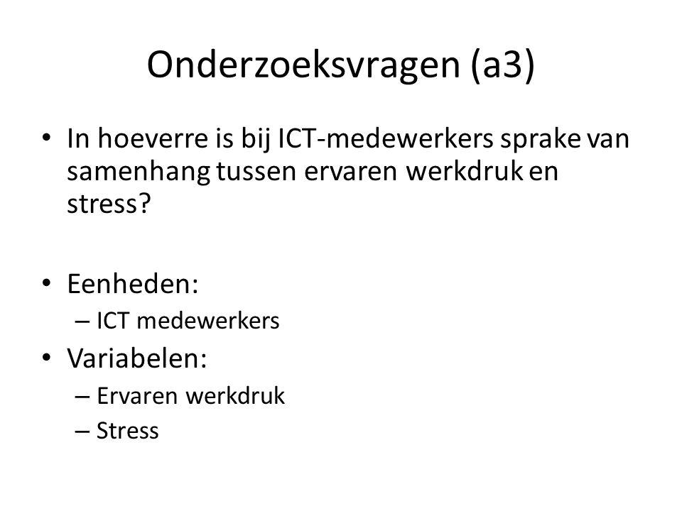 Onderzoeksvragen (a3) In hoeverre is bij ICT-medewerkers sprake van samenhang tussen ervaren werkdruk en stress? Eenheden: – ICT medewerkers Variabele
