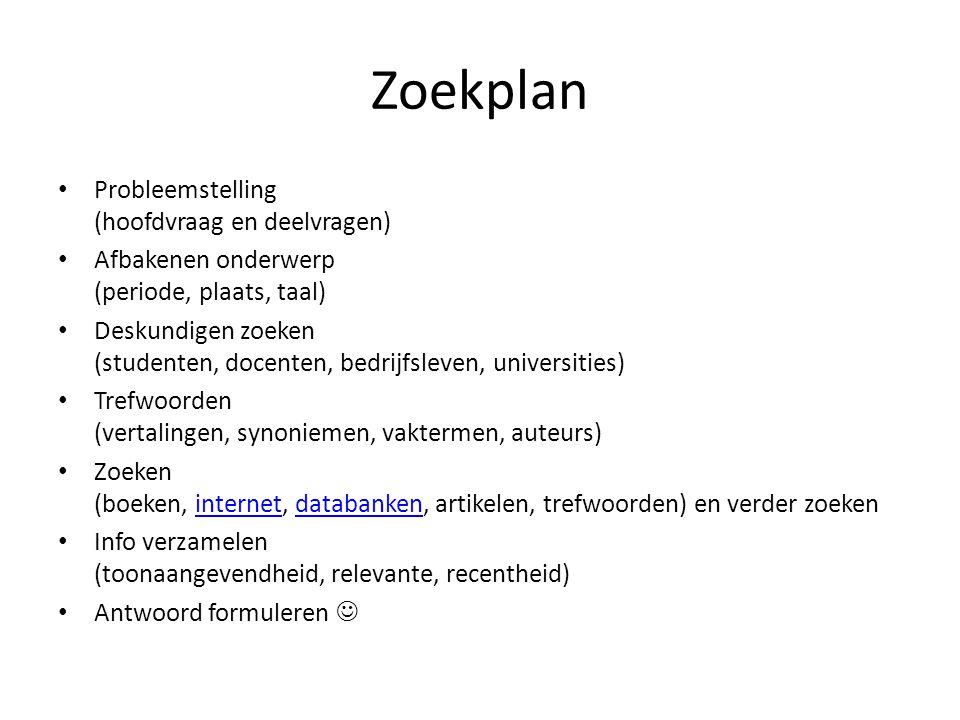 Zoekplan Probleemstelling (hoofdvraag en deelvragen) Afbakenen onderwerp (periode, plaats, taal) Deskundigen zoeken (studenten, docenten, bedrijfsleve