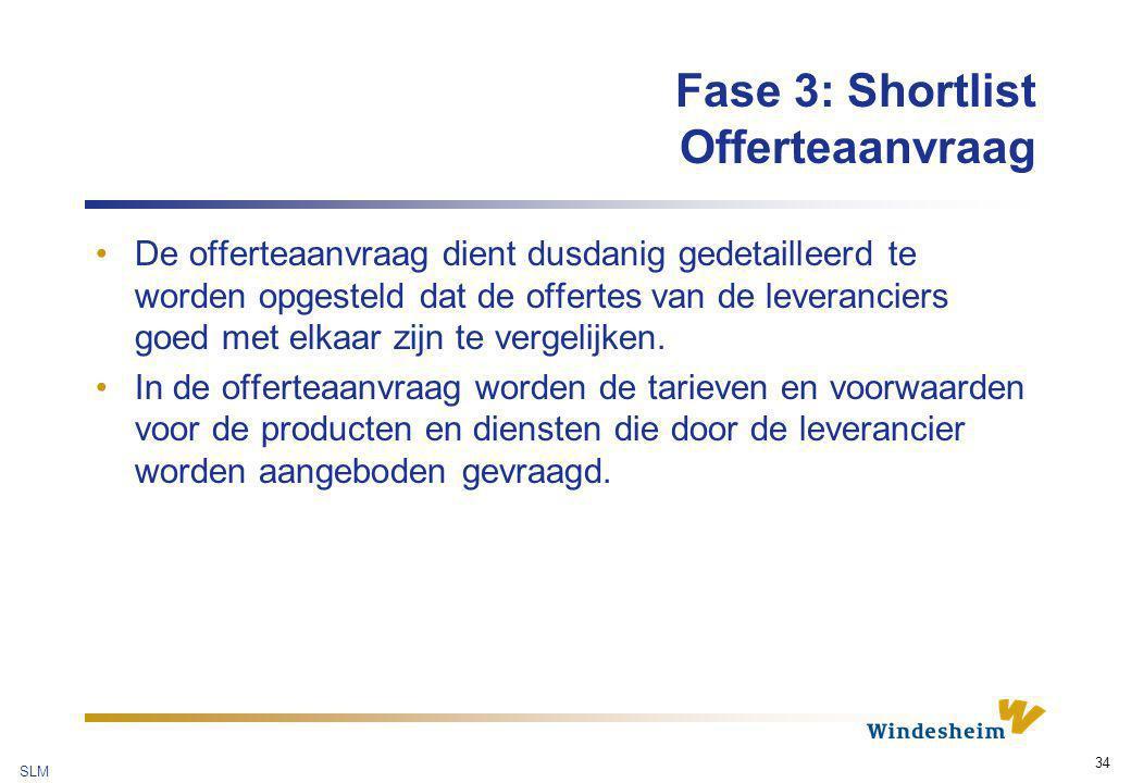 SLM 34 Fase 3: Shortlist Offerteaanvraag De offerteaanvraag dient dusdanig gedetailleerd te worden opgesteld dat de offertes van de leveranciers goed