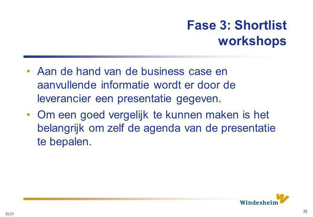 SLM 35 Fase 3: Shortlist workshops Aan de hand van de business case en aanvullende informatie wordt er door de leverancier een presentatie gegeven. Om