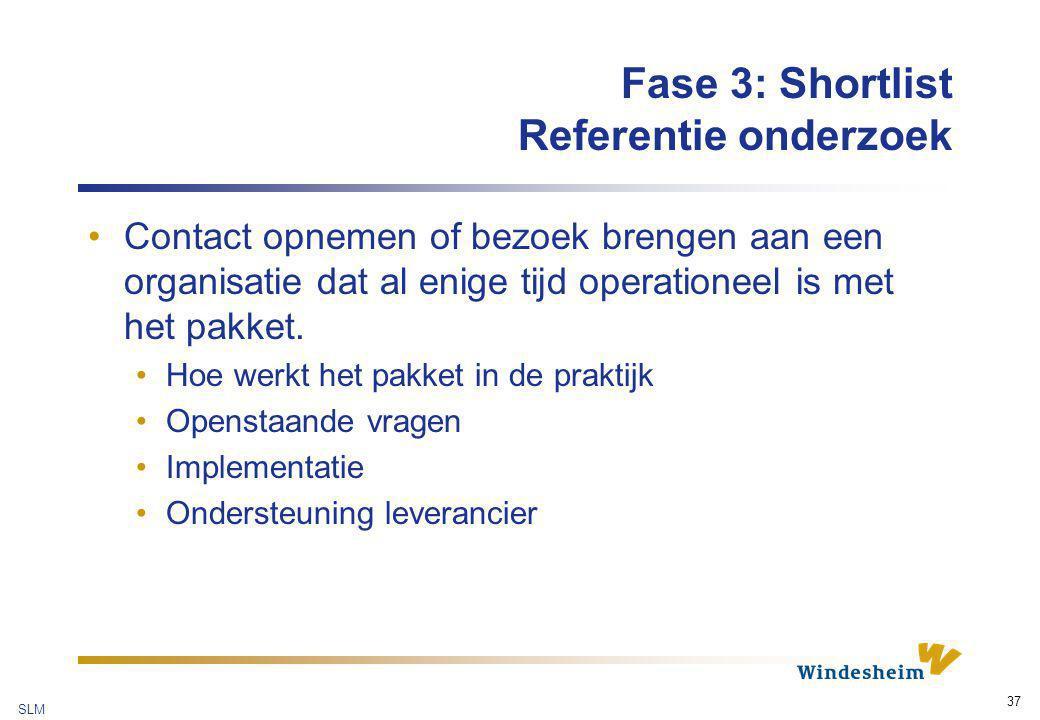 SLM 37 Fase 3: Shortlist Referentie onderzoek Contact opnemen of bezoek brengen aan een organisatie dat al enige tijd operationeel is met het pakket.