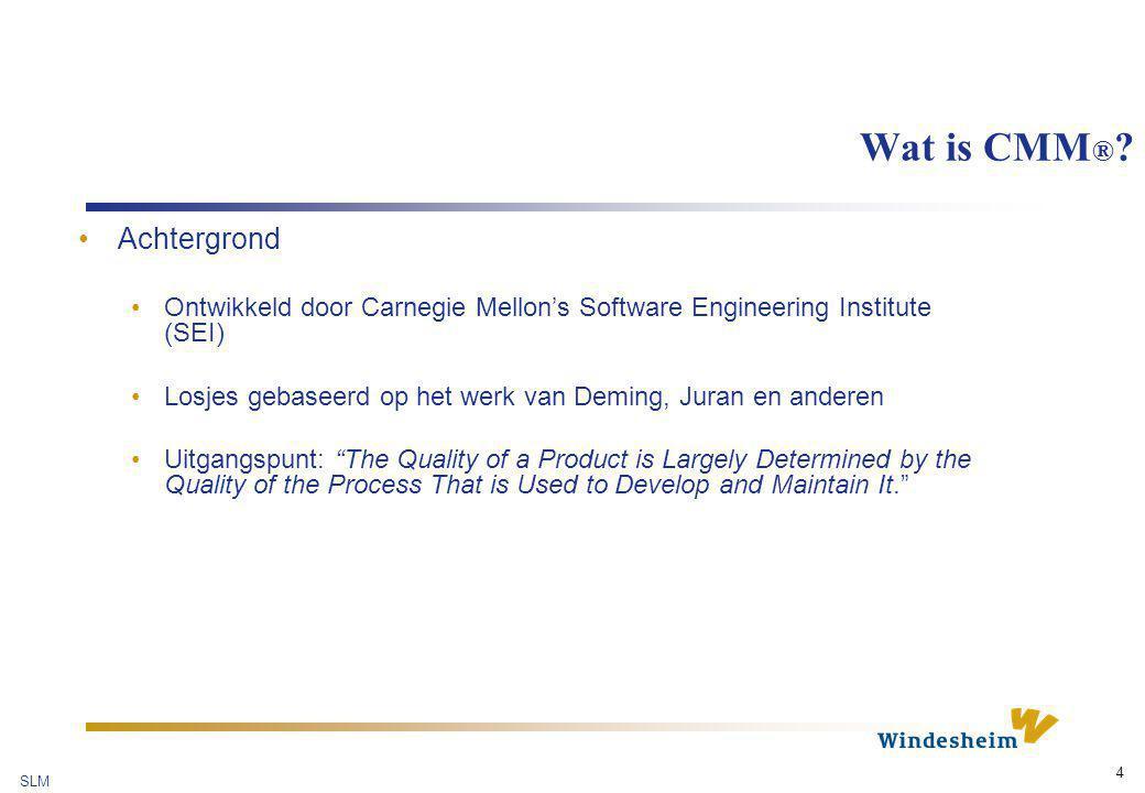 SLM 4 Wat is CMM ® ? Achtergrond Ontwikkeld door Carnegie Mellon's Software Engineering Institute (SEI) Losjes gebaseerd op het werk van Deming, Juran