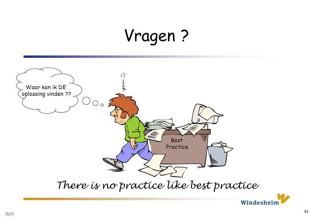 SLM 44 Vragen ? Waar kan ik DE oplossing vinden ?? Best Practice There is no practice like best practice