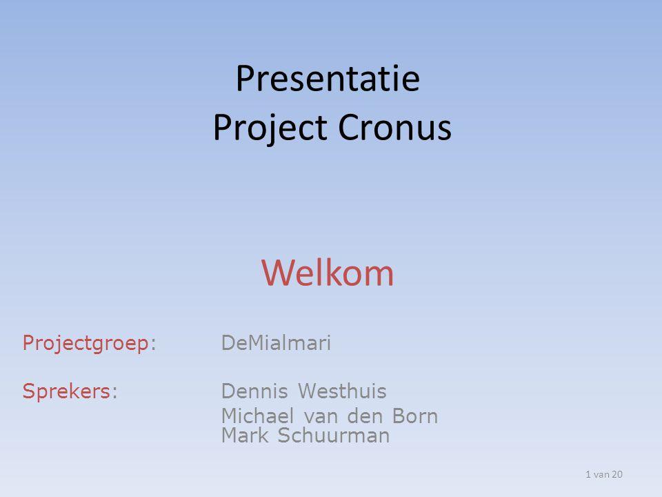 Presentatie Project Cronus Welkom Projectgroep: DeMialmari Sprekers: Dennis Westhuis Michael van den Born Mark Schuurman 1 van 20