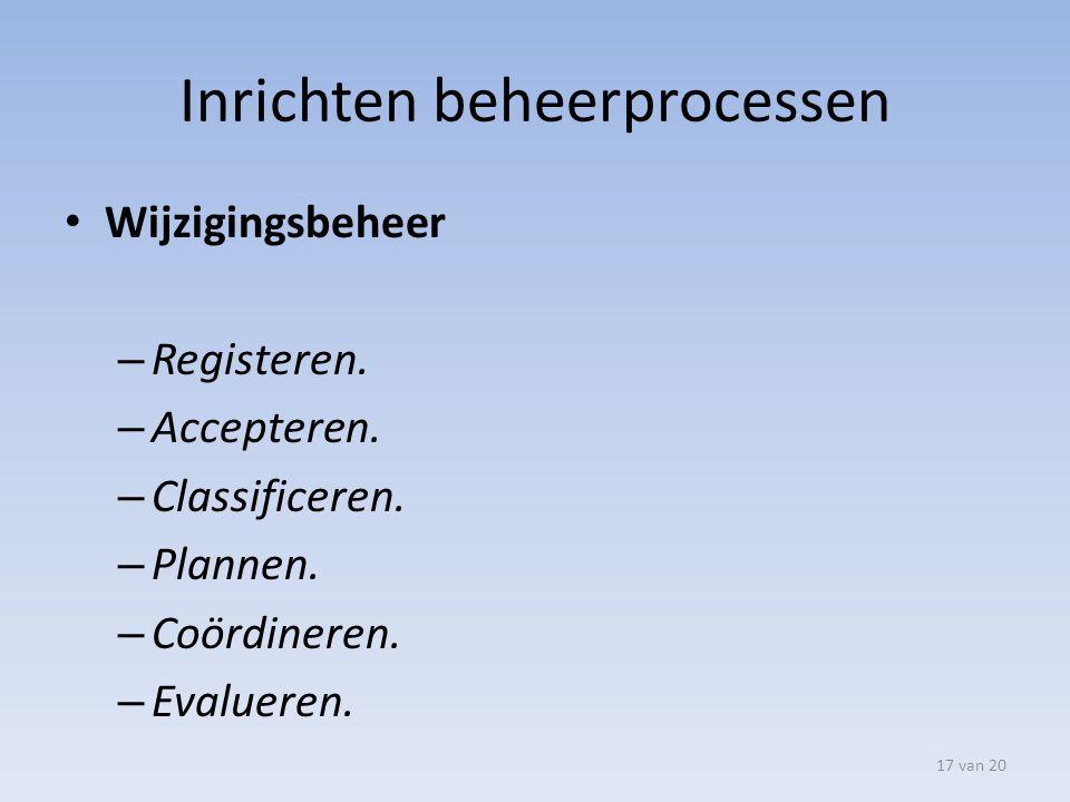Inrichten beheerprocessen Wijzigingsbeheer – Registeren. – Accepteren. – Classificeren. – Plannen. – Coördineren. – Evalueren. 17 van 20