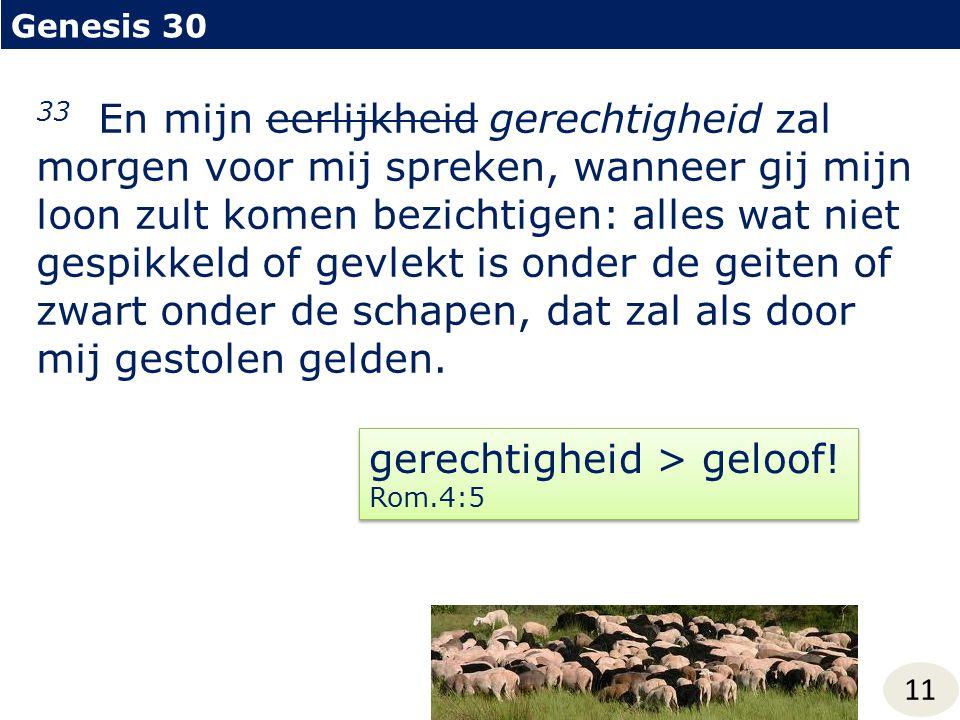 Genesis 30 11 33 En mijn eerlijkheid gerechtigheid zal morgen voor mij spreken, wanneer gij mijn loon zult komen bezichtigen: alles wat niet gespikkeld of gevlekt is onder de geiten of zwart onder de schapen, dat zal als door mij gestolen gelden.