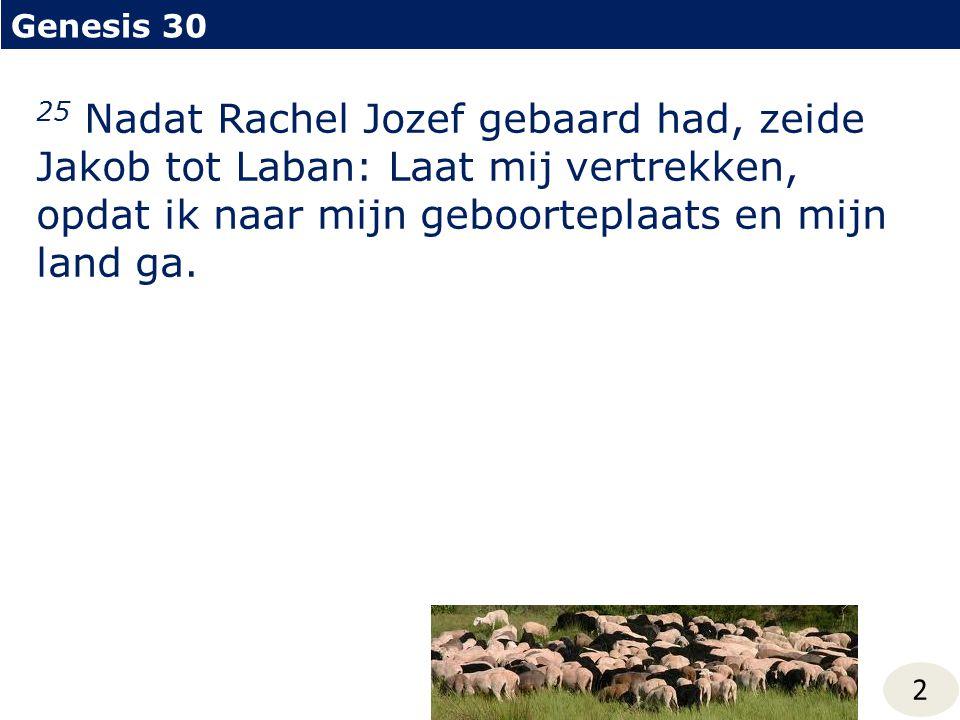 2 25 Nadat Rachel Jozef gebaard had, zeide Jakob tot Laban: Laat mij vertrekken, opdat ik naar mijn geboorteplaats en mijn land ga.