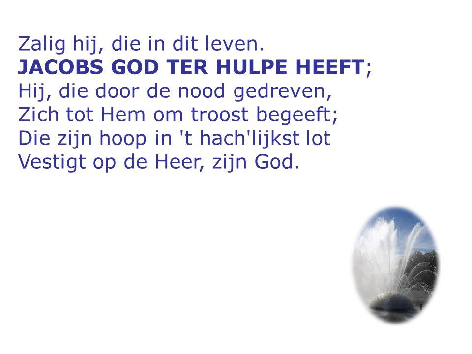 Zalig hij, die in dit leven. JACOBS GOD TER HULPE HEEFT; Hij, die door de nood gedreven, Zich tot Hem om troost begeeft; Die zijn hoop in 't hach'lijk