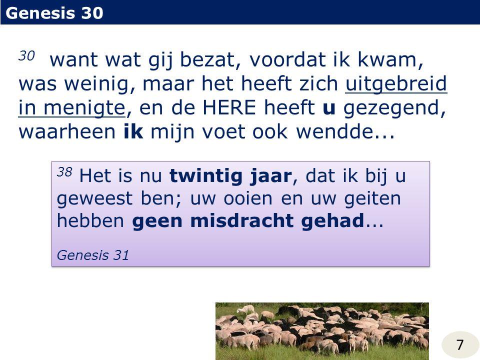 Genesis 30 7 30 want wat gij bezat, voordat ik kwam, was weinig, maar het heeft zich uitgebreid in menigte, en de HERE heeft u gezegend, waarheen ik mijn voet ook wendde...