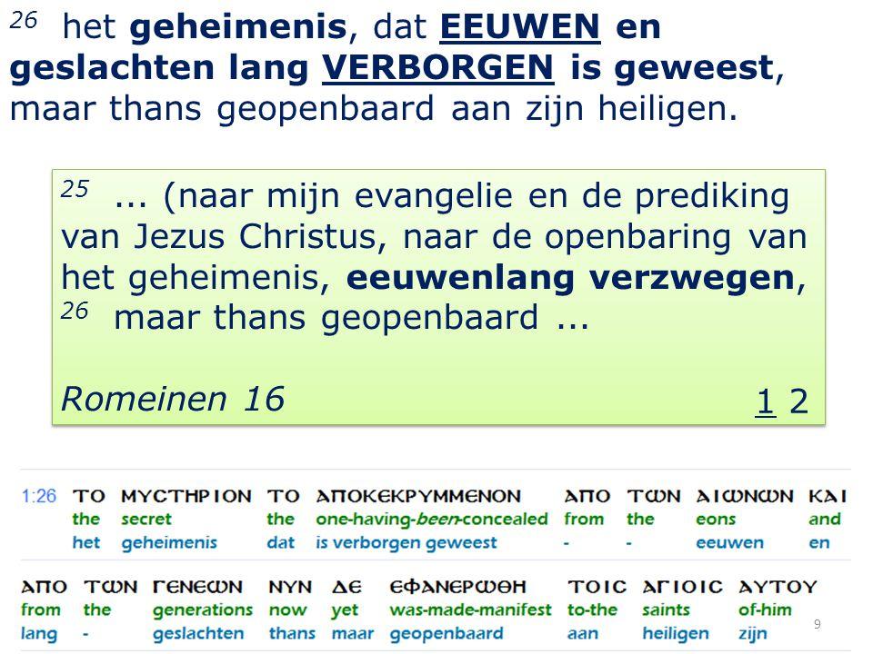 9 26 het geheimenis, dat EEUWEN en geslachten lang VERBORGEN is geweest, maar thans geopenbaard aan zijn heiligen.