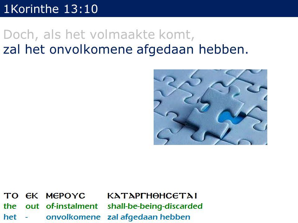 1Korinthe 13:10 Doch, als het volmaakte komt, zal het onvolkomene afgedaan hebben.
