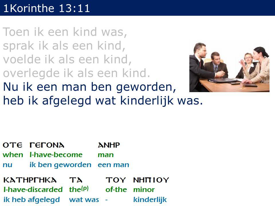 1Korinthe 13:11 Toen ik een kind was, sprak ik als een kind, voelde ik als een kind, overlegde ik als een kind.