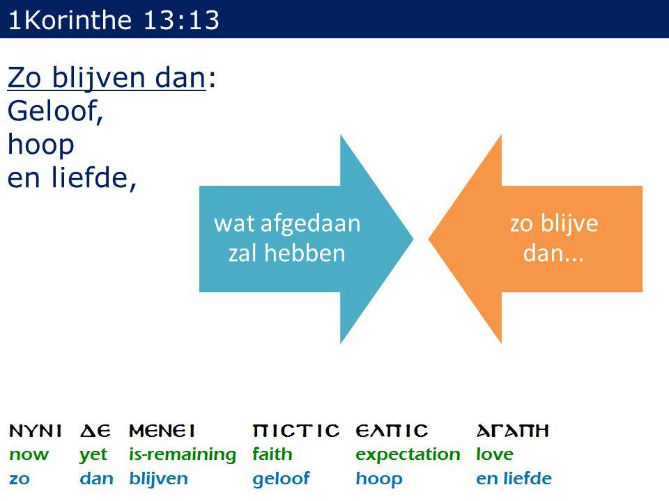 1Korinthe 13:13 Zo blijven dan: Geloof, hoop en liefde, wat afgedaan zal hebben zo blijve dan...