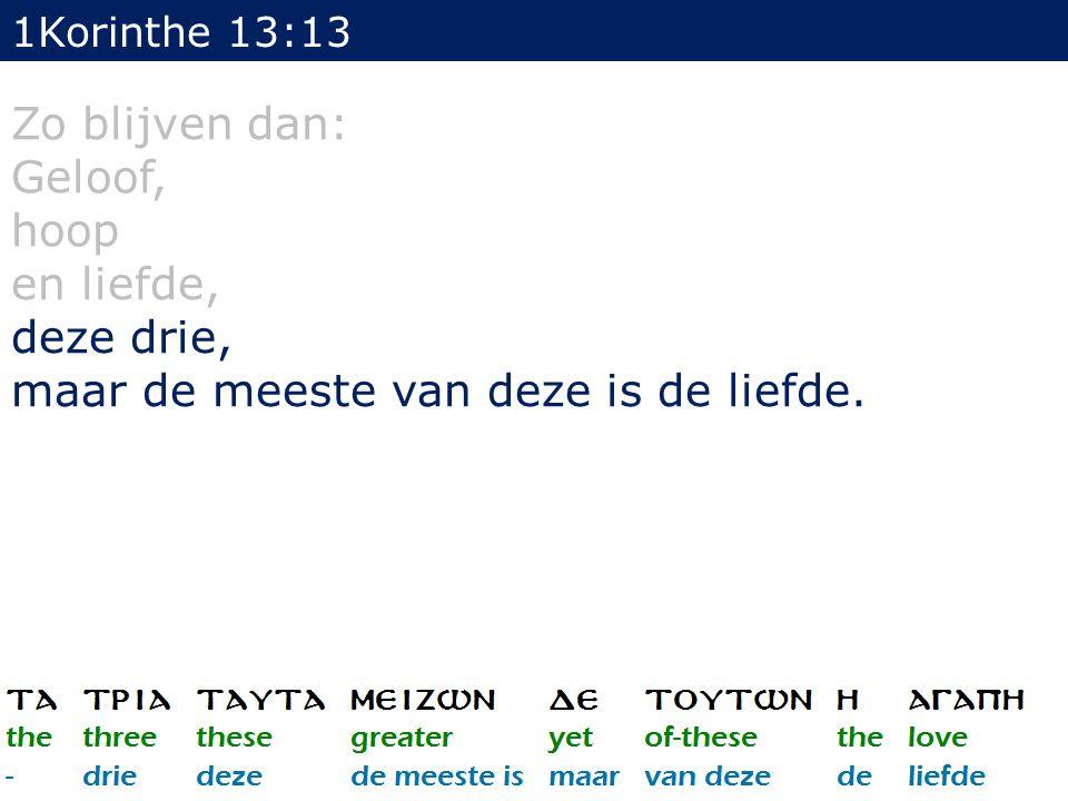 1Korinthe 13:13 Zo blijven dan: Geloof, hoop en liefde, deze drie, maar de meeste van deze is de liefde.