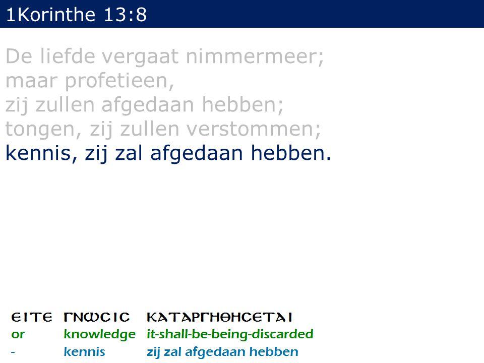 1Korinthe 13:8 De liefde vergaat nimmermeer; maar profetieen, zij zullen afgedaan hebben; tongen, zij zullen verstommen; kennis, zij zal afgedaan hebben.