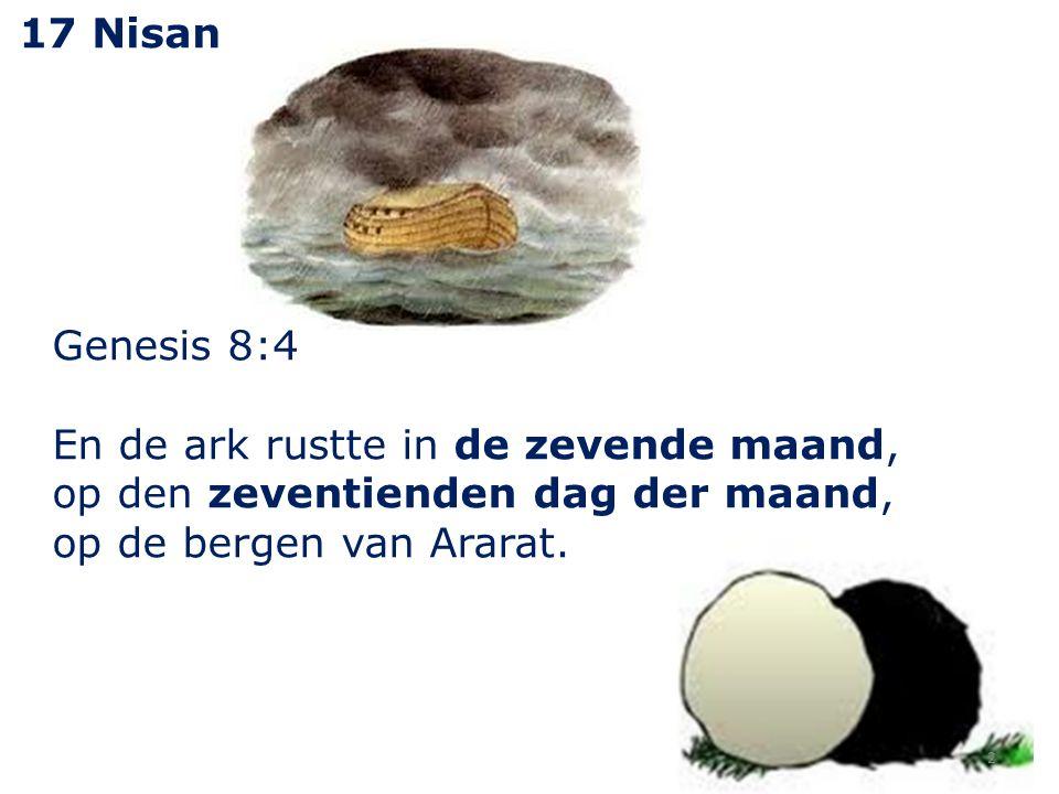 2 17 Nisan Genesis 8:4 En de ark rustte in de zevende maand, op den zeventienden dag der maand, op de bergen van Ararat.