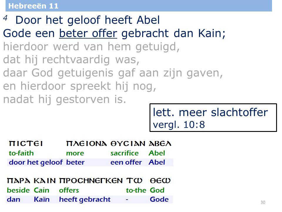30 Hebreeën 11 4 Door het geloof heeft Abel Gode een beter offer gebracht dan Kain; hierdoor werd van hem getuigd, dat hij rechtvaardig was, daar God getuigenis gaf aan zijn gaven, en hierdoor spreekt hij nog, nadat hij gestorven is.