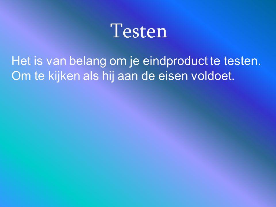 Testen Het is van belang om je eindproduct te testen. Om te kijken als hij aan de eisen voldoet.