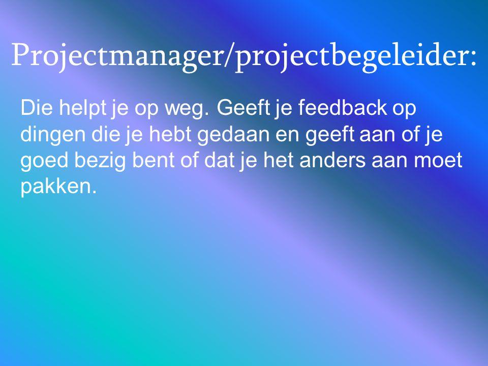 Projectmanager/projectbegeleider: Die helpt je op weg. Geeft je feedback op dingen die je hebt gedaan en geeft aan of je goed bezig bent of dat je het