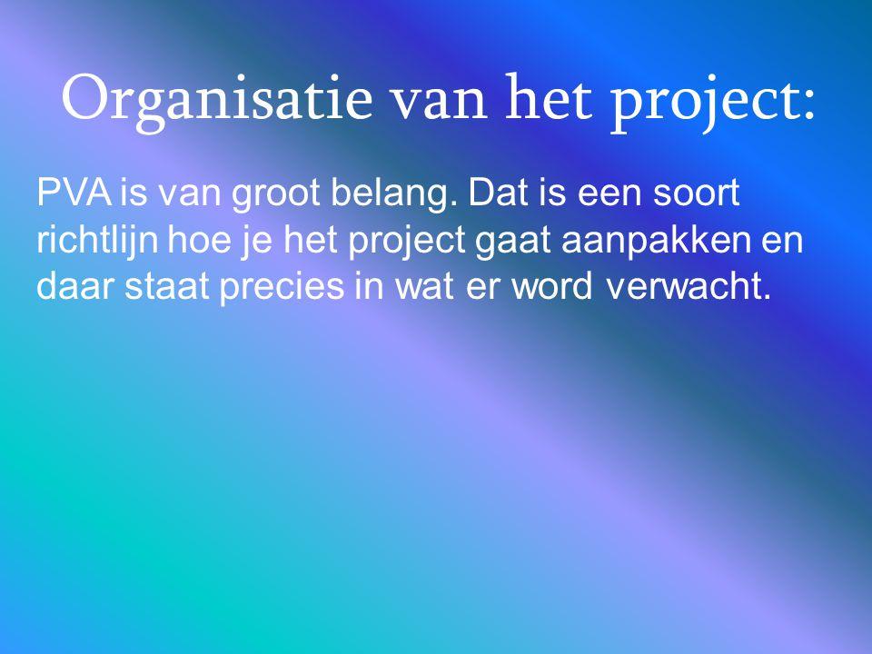 Organisatie van het project: PVA is van groot belang. Dat is een soort richtlijn hoe je het project gaat aanpakken en daar staat precies in wat er wor
