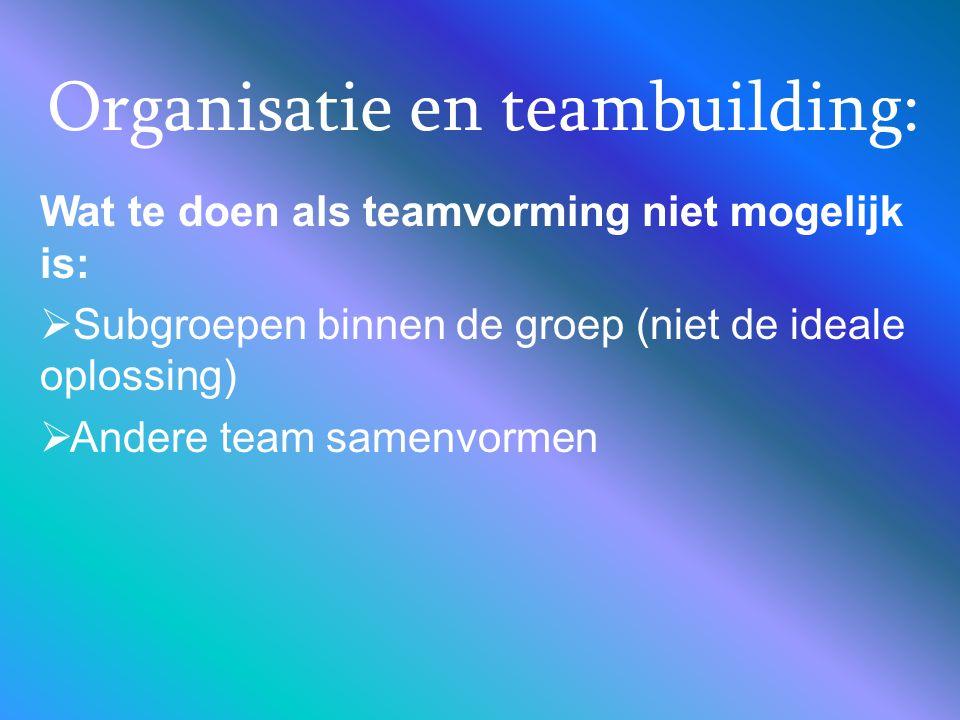 Organisatie en teambuilding: Wat te doen als teamvorming niet mogelijk is:  Subgroepen binnen de groep (niet de ideale oplossing)  Andere team samen
